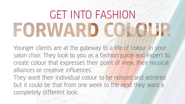 get into fashion forward colour - Younger clients are at the gateway to a life of colour in your salon chair. They look at you as a fashion guide and expert to create colour that expresses their point of view, their musical alliances or creative influences. They want their individual colour to be noticed and admired but it could be that from one week to the next they want a completely different look.