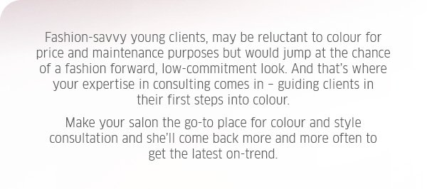 Fashion-savvy young clients, may be reluctant to colour for price and maintenance purposes but would jump at the chance of a fashion forward, low-commitment look. And that's where your expertise in consulting comes in - guiding clients in their first steps into colour. Make your salon the go-to place for colour and style consultation and she'll come back more and more often to get the latest on-trend.
