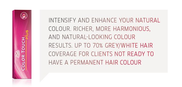 colour touch plus - intensify and enhance your natural colour. Richer, more harmonious and natural-looking colour results. Up to 70% grey/white hair coverage for clients not ready to have permanent hair colour